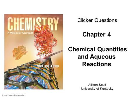 © 2014 Pearson Education, Inc. Chapter 4 Chemical Quantities and Aqueous Reactions Clicker Questions Allison Soult University of Kentucky.
