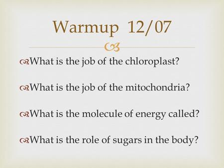   What is the job of the chloroplast?  What is the job of the mitochondria?  What is the molecule of energy called?  What is the role of sugars in.