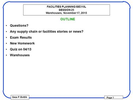 FACILITIES PLANNING ISE310L SESSION 25 Warehouses, November 17, 2015 Geza P. Bottlik Page 1 OUTLINE Questions? Any supply chain or facilities stories or.