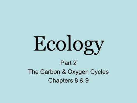Ecology Part 2 The Carbon & Oxygen Cycles Chapters 8 & 9.