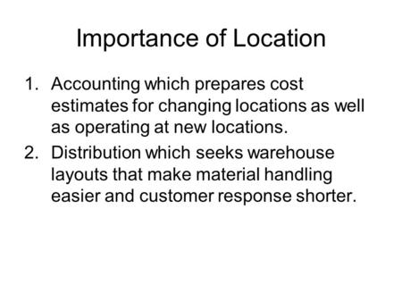 Importance of Location 1.Accounting which prepares cost estimates for changing locations as well as operating at new locations. 2.Distribution which seeks.