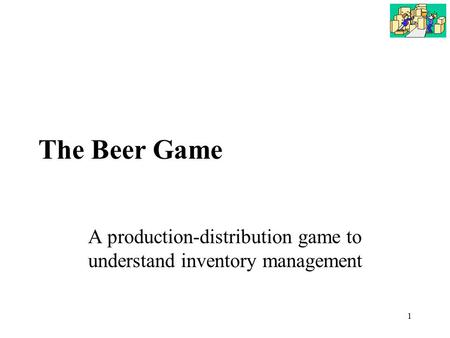 1 The Beer Game A production-distribution game to understand inventory management.