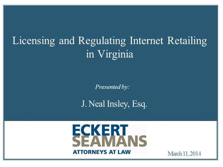 March 11, 2014 Licensing and Regulating Internet Retailing in Virginia J. Neal Insley, Esq. Presented by: