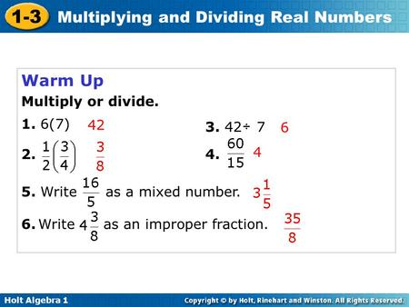 Holt Algebra 1 1-3 Multiplying and Dividing Real Numbers Warm Up Multiply or divide. 1. 6(7) 3.42 7÷ 4.2. 6.Write as an improper fraction. 42 6 4 5. Write.