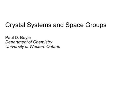 Crystal Systems and Space Groups Paul D. Boyle Department of Chemistry University of Western Ontario.