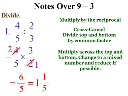 Notes Over 9 – 3 Divide. Multiply by the reciprocal Cross-Cancel Divide top and bottom by common factor Multiply across the top and bottom. Change to.
