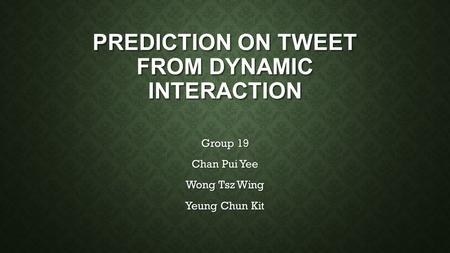 PREDICTION ON TWEET FROM DYNAMIC INTERACTION Group 19 Chan Pui Yee Wong Tsz Wing Yeung Chun Kit.