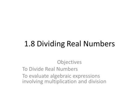 1.8 Dividing Real Numbers Objectives To Divide Real Numbers To evaluate algebraic expressions involving multiplication and division.