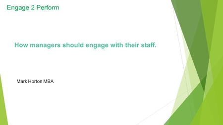 Engage 2 Perform Mark Horton MBA How managers should engage with their staff.