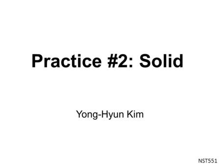 Practice #2: Solid Yong-Hyun Kim NST551. VASP ? The Vienna Ab initio Simulation Package (VASP) is a computer program for atomic scale materials modelling,