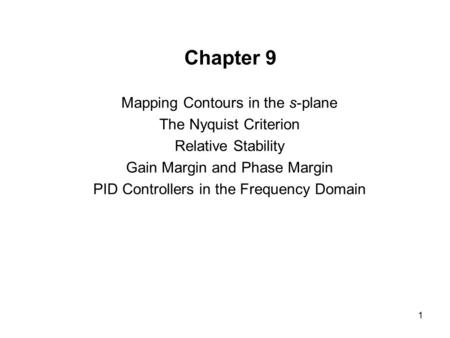 1 Chapter 9 Mapping Contours in the s-plane The Nyquist Criterion Relative Stability Gain Margin and Phase Margin PID Controllers in the Frequency Domain.