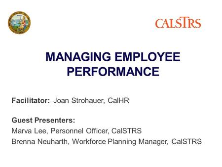 MANAGING EMPLOYEE PERFORMANCE Facilitator: Joan Strohauer, CalHR Guest Presenters: Marva Lee, Personnel Officer, CalSTRS Brenna Neuharth, Workforce Planning.