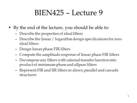 1 BIEN425 – Lecture 9 By the end of the lecture, you should be able to: –Describe the properties of ideal filters –Describe the linear / logarithm design.
