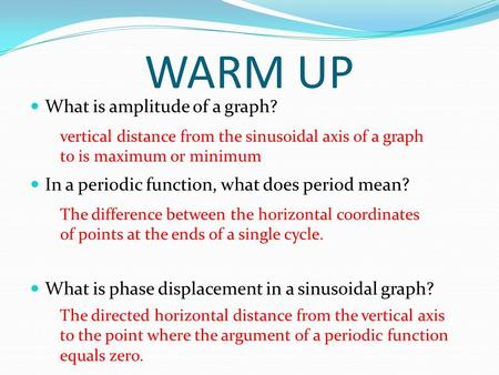 WARM UP What is amplitude of a graph? In a periodic function, what does period mean? What is phase displacement in a sinusoidal graph? vertical distance.