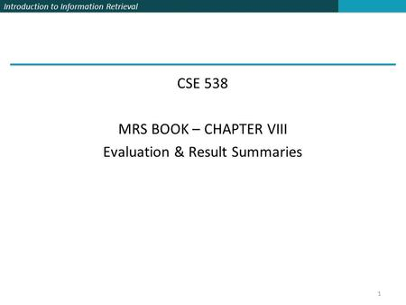Introduction to Information Retrieval CSE 538 MRS BOOK – CHAPTER VIII Evaluation & Result Summaries 1.