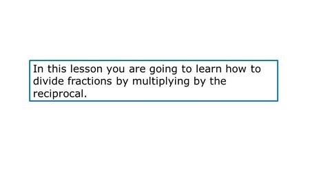 In this lesson you are going to learn how to divide fractions by multiplying by the reciprocal.
