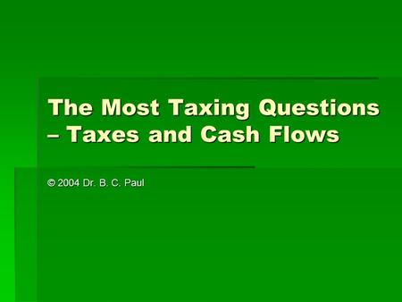 The Most Taxing Questions – Taxes and Cash Flows © 2004 Dr. B. C. Paul.