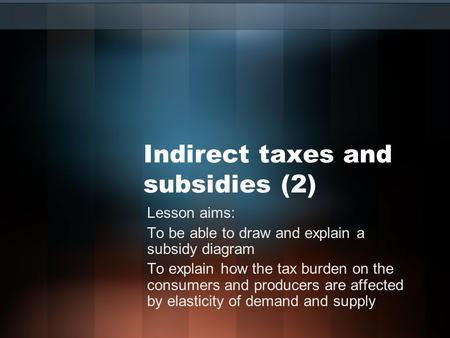 Indirect taxes and subsidies (2) Lesson aims: To be able to draw and explain a subsidy diagram To explain how the tax burden on the consumers and producers.