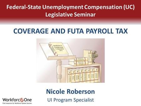 Nicole Roberson UI Program Specialist Federal-State Unemployment Compensation (UC) Legislative Seminar COVERAGE AND FUTA PAYROLL TAX.