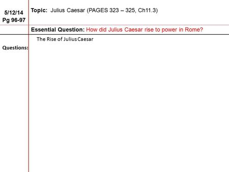5/12/14 Pg 96-97 Topic: Julius Caesar (PAGES 323 – 325, Ch11.3) Essential Question: How did Julius Caesar rise to power in Rome? Questions: The Rise of.
