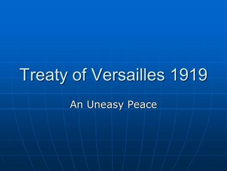 Treaty of Versailles 1919 An Uneasy Peace. The Architects of the Treaty The Treaty of Versailles was put together at the Paris Peace Conference starting.