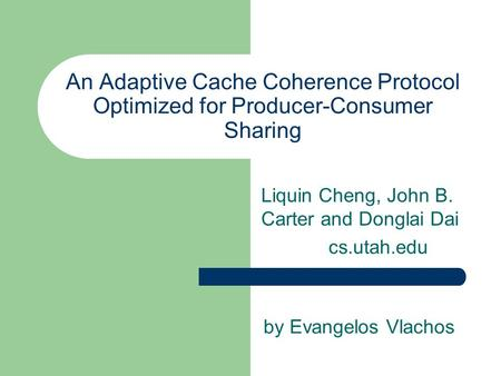 An Adaptive Cache Coherence Protocol Optimized for Producer-Consumer Sharing Liquin Cheng, John B. Carter and Donglai Dai cs.utah.edu by Evangelos Vlachos.