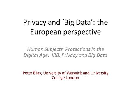 Privacy and 'Big Data': the European perspective Human Subjects' Protections in the Digital Age: IRB, Privacy and Big Data Peter Elias, University of Warwick.
