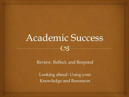 Review, Reflect, and Respond Looking ahead: Using your Knowledge and Resources.