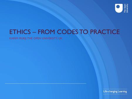 ETHICS – FROM CODES TO PRACTICE KARIM MURJI, THE OPEN UNIVERSITY, UK.