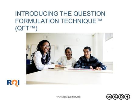 INTRODUCING THE QUESTION FORMULATION TECHNIQUE™ (QFT™) www.rightquestion.org.