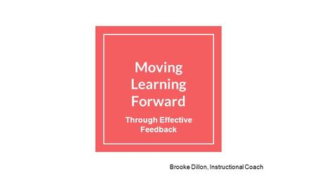 Moving Learning Forward Through Effective Feedback Brooke Dillon, Instructional Coach.