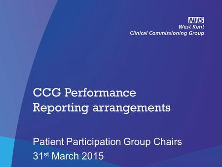 NHS West Kent Clinical Commissioning Group CCG Performance Reporting arrangements Patient Participation Group Chairs 31 st March 2015.