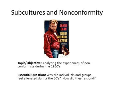 Subcultures and Nonconformity Topic/Objective: Analyzing the experiences of non- conformists during the 1950's Essential Question: Why did individuals.