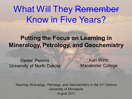 What Will They Remember Know in Five Years? Putting the Focus on Learning in Mineralogy, Petrology, and Geochemistry Karl Wirth Macalester College Teaching.