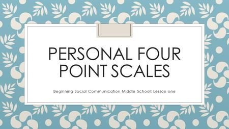 PERSONAL FOUR POINT SCALES Beginning Social Communication Middle School: Lesson one.
