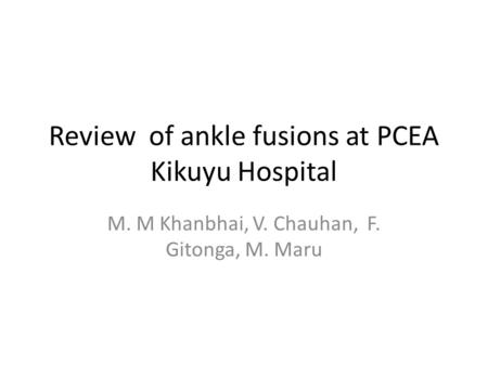 Review of ankle fusions at PCEA Kikuyu Hospital M. M Khanbhai, V. Chauhan, F. Gitonga, M. Maru.