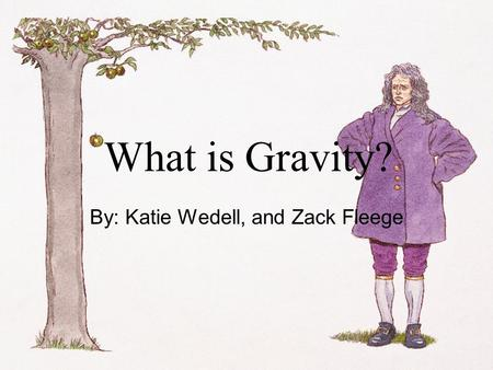 What is Gravity? By: Katie Wedell, and Zack Fleege.