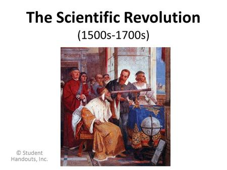 The Scientific Revolution (1500s-1700s) © Student Handouts, Inc.