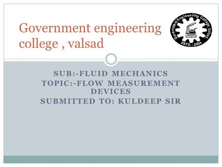SUB:-FLUID MECHANICS TOPIC:-FLOW MEASUREMENT DEVICES SUBMITTED TO: KULDEEP SIR Government engineering college, valsad.
