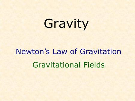 Gravity Newton's Law of Gravitation Gravitational Fields.