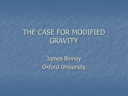 THE CASE FOR MODIFIED GRAVITY James Binney Oxford University.