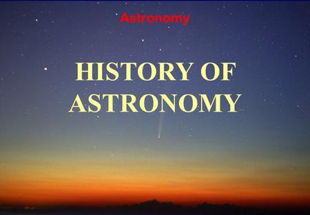 Astronomy HISTORY OF ASTRONOMY. The scientific method had not been invented yet Most of the ideas of the time were based on Pure Thought The ideas of.
