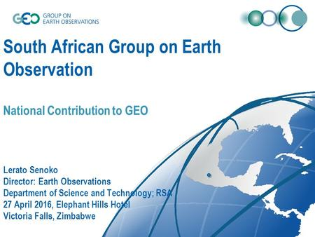 South African Group on Earth Observation National Contribution to GEO Lerato Senoko Director: Earth Observations Department of Science and Technology;