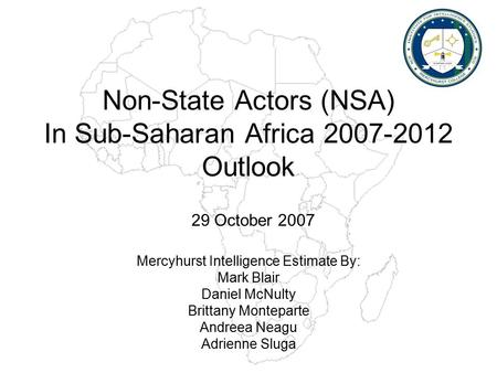 Non-State Actors (NSA) In Sub-Saharan Africa 2007-2012 Outlook Mercyhurst Intelligence Estimate By: Mark Blair Daniel McNulty Brittany Monteparte Andreea.