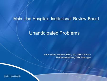 Main Line Hospitals Institutional Review Board Unanticipated Problems Anne Marie Hobson, BSN, JD, ORA Director Theresa Greaves, ORA Manager.