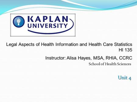 School of Health Sciences Unit 4 Legal Aspects of Health Information and Health Care Statistics HI 135 Instructor: Alisa Hayes, MSA, RHIA, CCRC.