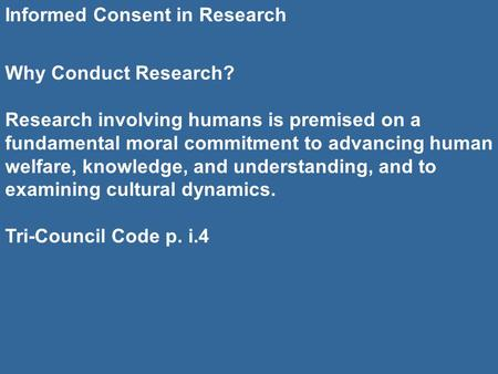 Informed Consent in Research Why Conduct Research? Research involving humans is premised on a fundamental moral commitment to advancing human welfare,