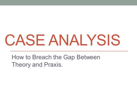 CASE ANALYSIS How to Breach the Gap Between Theory and Praxis.