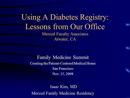 Using A Diabetes Registry: Lessons from Our Office Merced Faculty Associates Atwater, CA Family Medicine Summit Creating the Patient-Centered Medical Home.