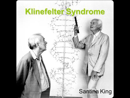 Klinefelter Syndrome Santina King. Researched and developed by Dr. Harry Klinefelter - father of endocrinology Klinefelter syndrome is the occurrence.